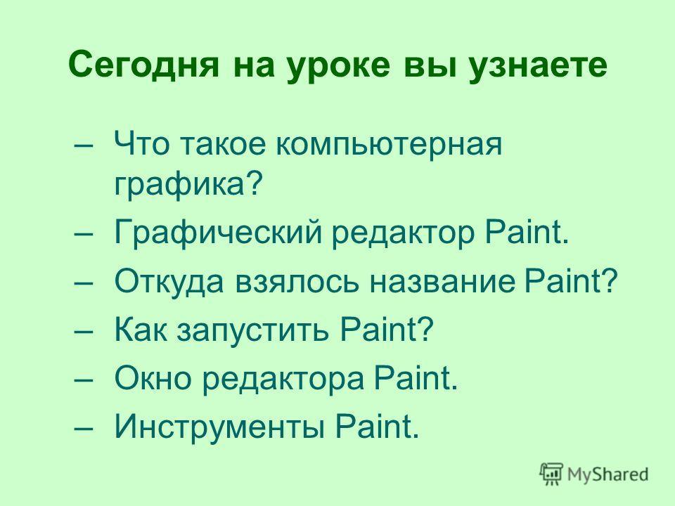 Сегодня на уроке вы узнаете –Что такое компьютерная графика? –Графический редактор Paint. –Откуда взялось название Paint? –Как запустить Paint? –Окно редактора Paint. –Инструменты Paint.