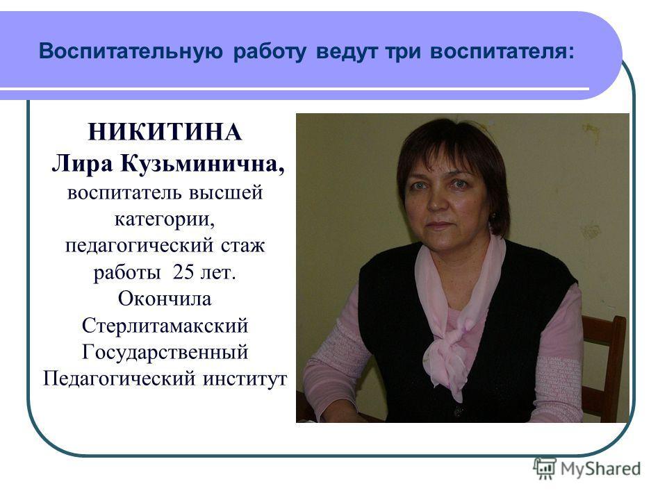 Воспитательную работу ведут три воспитателя: НИКИТИНА Лира Кузьминична, воспитатель высшей категории, педагогический стаж работы 25 лет. Окончила Стерлитамакский Государственный Педагогический институт