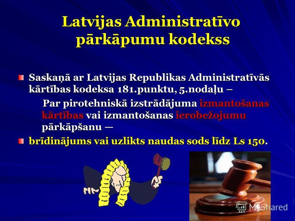 Latvijas Administratīvo pārkāpumu kodekss Latvijas Administratīvo pārkāpumu kodekss Saskaņā ar Latvijas Republikas Administratīvās kārtības kodeksa 181.punktu, 5.nodaļu – Par pirotehniskā izstrādājuma izmantošanas kārtības vai izmantošanas ierobežoju