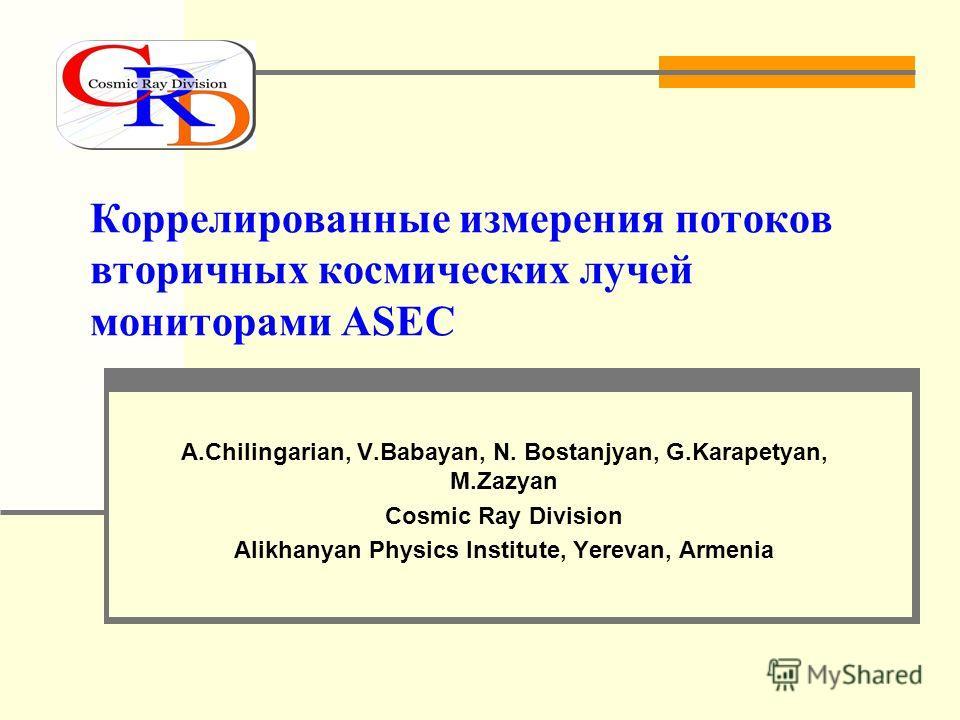 Коррелированные измерения потоков вторичных космических лучей мониторами ASEC A.Chilingarian, V.Babayan, N. Bostanjyan, G.Karapetyan, M.Zazyan Cosmic Ray Division Alikhanyan Physics Institute, Yerevan, Armenia