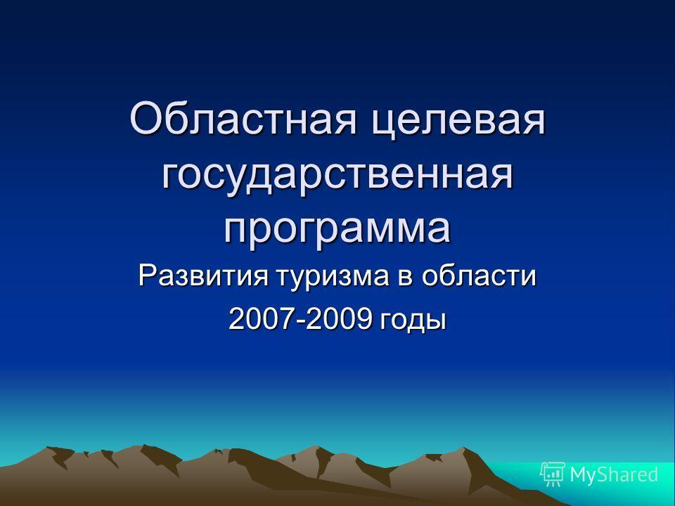 Областная целевая государственная программа Развития туризма в области 2007-2009 годы