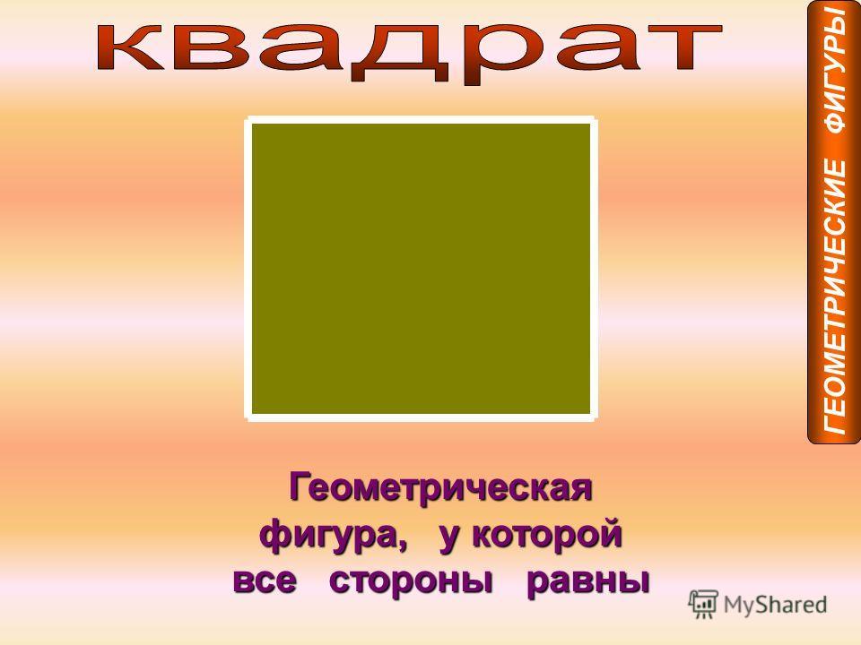 Геометрическая фигура, у которой все стороны равны ГЕОМЕТРИЧЕСКИЕ ФИГУРЫ