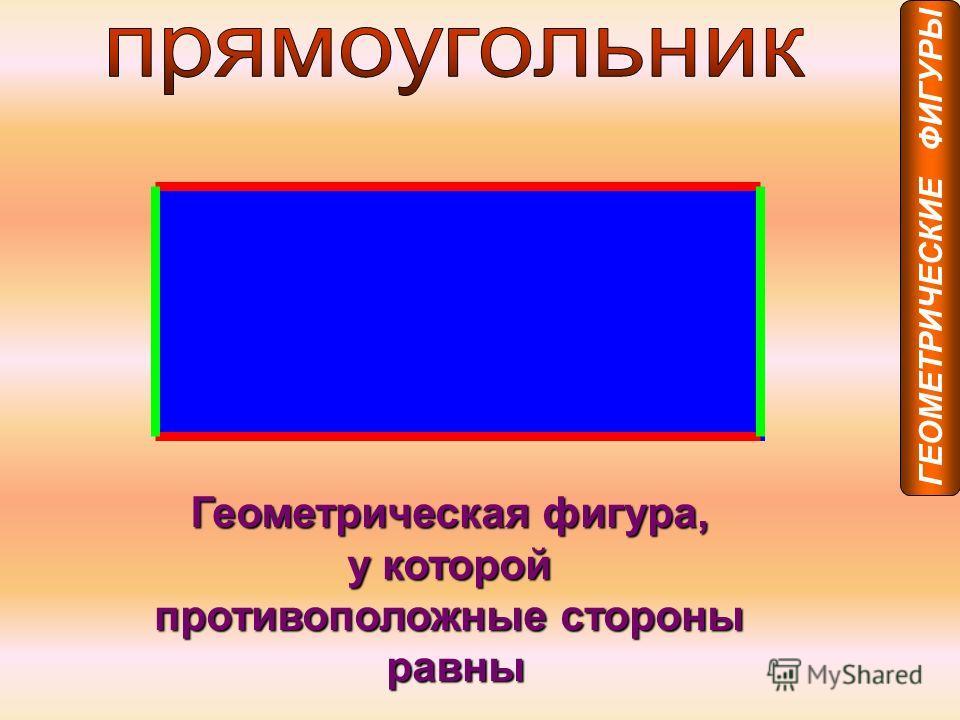 Геометрическая фигура, у которой противоположные стороны равны ГЕОМЕТРИЧЕСКИЕ ФИГУРЫ