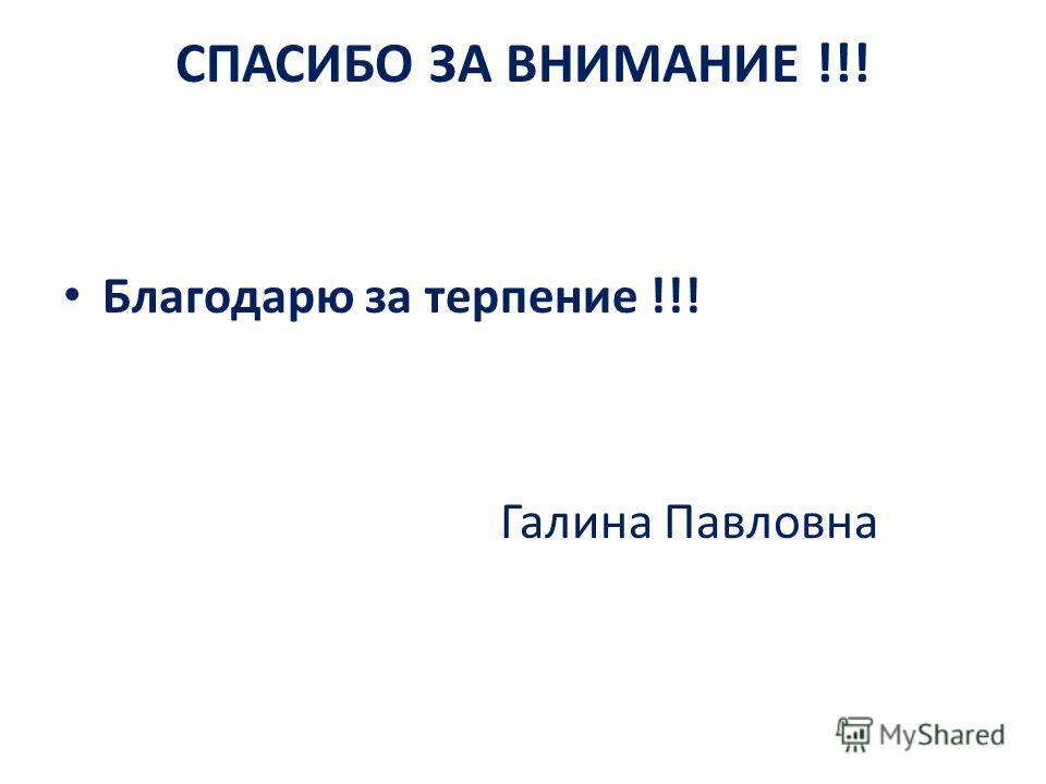СПАСИБО ЗА ВНИМАНИЕ !!! Благодарю за терпение !!! Галина Павловна