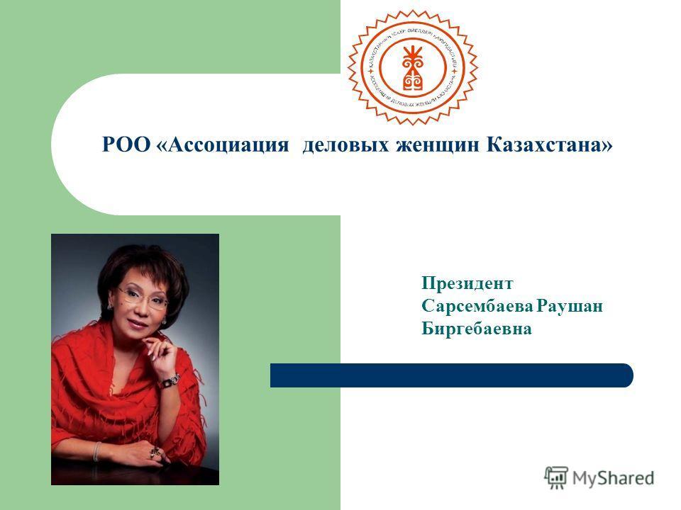 РОО «Ассоциация деловых женщин Казахстана» Президент Сарсембаева Раушан Биргебаевна