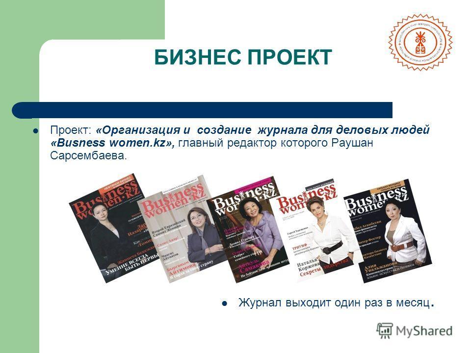 Проект: «Организация и создание журнала для деловых людей «Вusness women.kz», главный редактор которого Раушан Сарсембаева. Журнал выходит один раз в месяц. БИЗНЕС ПРОЕКТ