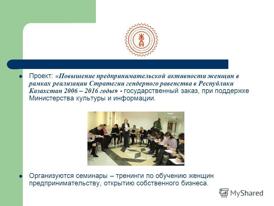 Проект: «Повышение предпринимательской активности женщин в рамках реализации Стратегии гендерного равенства в Республики Казахстан 2006 – 2016 годы » - государственный заказ, при поддержке Министерства культуры и информации. Организуются семинары – т