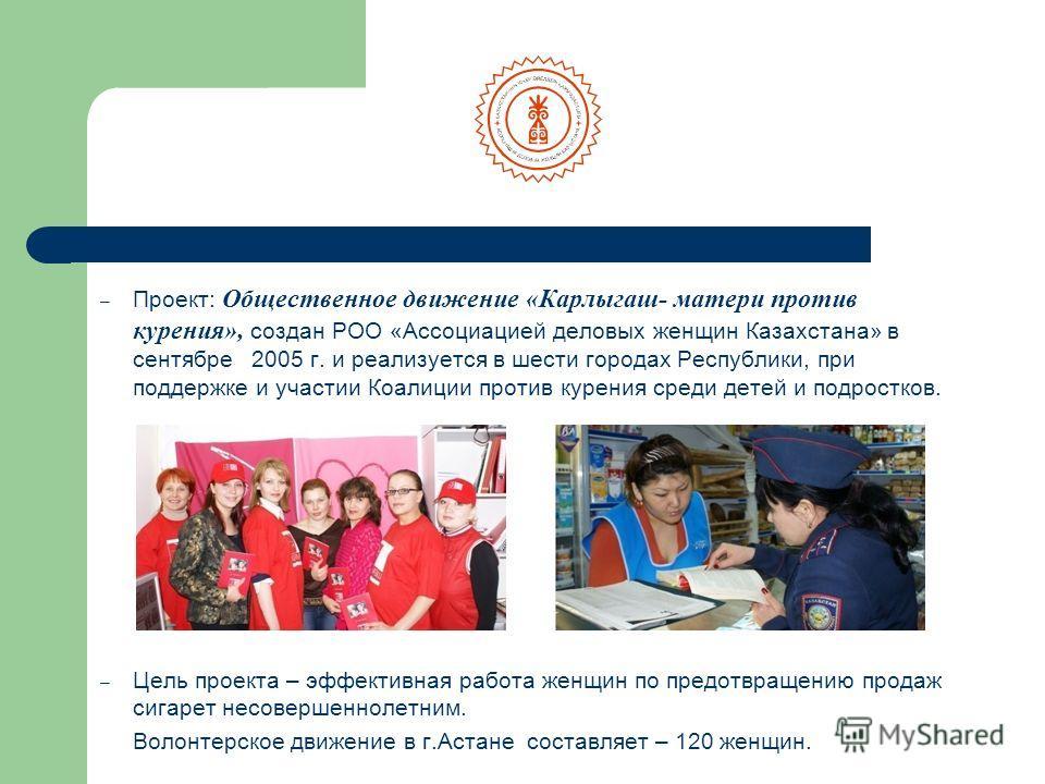 – Проект: Общественное движение «Карлыгаш- матери против курения», создан РОО «Ассоциацией деловых женщин Казахстана» в сентябре 2005 г. и реализуется в шести городах Республики, при поддержке и участии Коалиции против курения среди детей и подростко