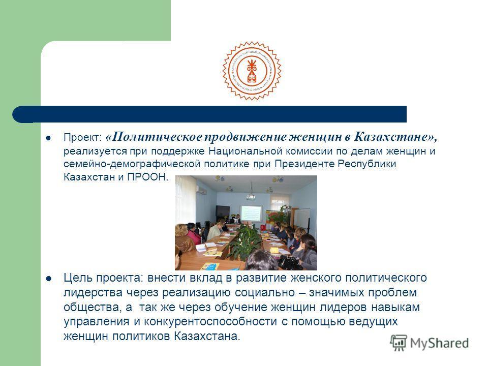 Проект: «Политическое продвижение женщин в Казахстане», реализуется при поддержке Национальной комиссии по делам женщин и семейно-демографической политике при Президенте Республики Казахстан и ПРООН. Цель проекта: внести вклад в развитие женского пол