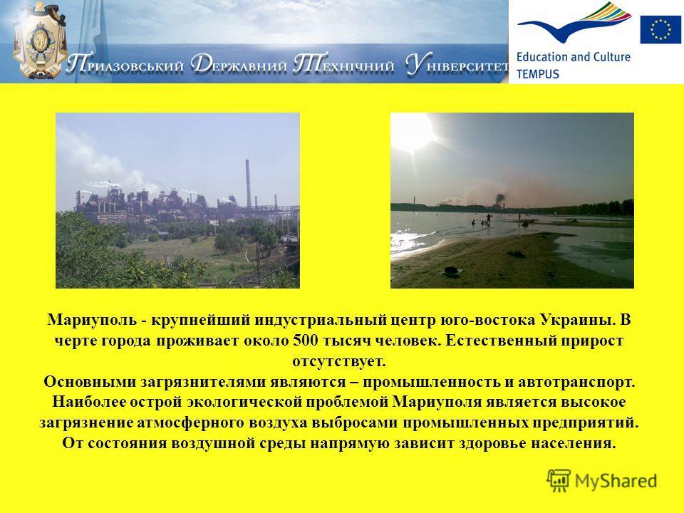Мариуполь - крупнейший индустриальный центр юго-востока Украины. В черте города проживает около 500 тысяч человек. Естественный прирост отсутствует. Основными загрязнителями являются – промышленность и автотранспорт. Наиболее острой экологической про