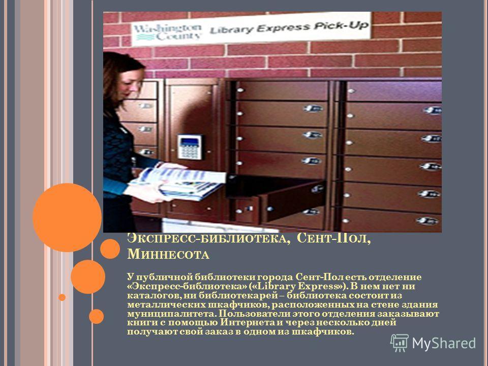Э КСПРЕСС - БИБЛИОТЕКА, С ЕНТ -П ОЛ, М ИННЕСОТА У публичной библиотеки города Сент-Пол есть отделение «Экспресс-библиотека» («Library Express»). В нем нет ни каталогов, ни библиотекарей – библиотека состоит из металлических шкафчиков, расположенных н