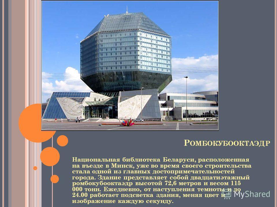 Р ОМБОКУБООКТАЭДР Национальная библиотека Беларуси, расположенная на въезде в Минск, уже во время своего строительства стала одной из главных достопримечательностей города. Здание представляет собой двадцатиэтажный ромбокубооктаэдр высотой 72,6 метро