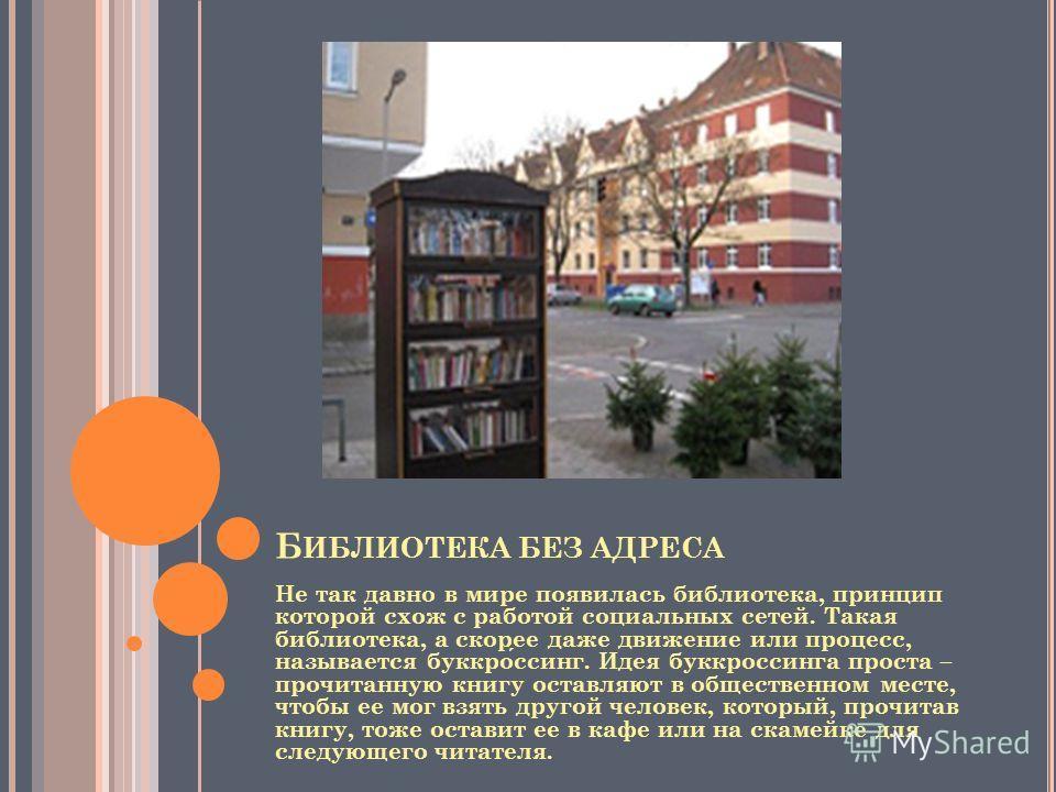 Б ИБЛИОТЕКА БЕЗ АДРЕСА Не так давно в мире появилась библиотека, принцип которой схож с работой социальных сетей. Такая библиотека, а скорее даже движение или процесс, называется буккроссинг. Идея буккроссинга проста – прочитанную книгу оставляют в о