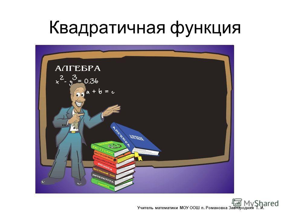 Квадратичная функция Учитель математики МОУ ООШ п. Романовка Завгородняя Т. И.