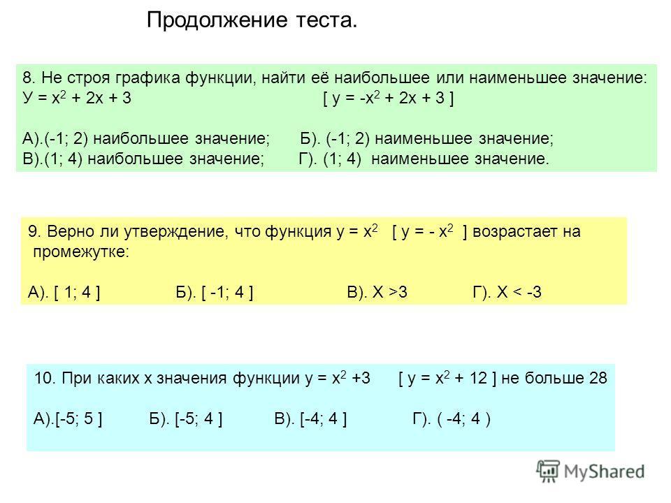 8. Не строя графика функции, найти её наибольшее или наименьшее значение: У = х 2 + 2х + 3 [ у = -х 2 + 2х + 3 ] А).(-1; 2) наибольшее значение; Б). (-1; 2) наименьшее значение; В).(1; 4) наибольшее значение; Г). (1; 4) наименьшее значение. 9. Верно