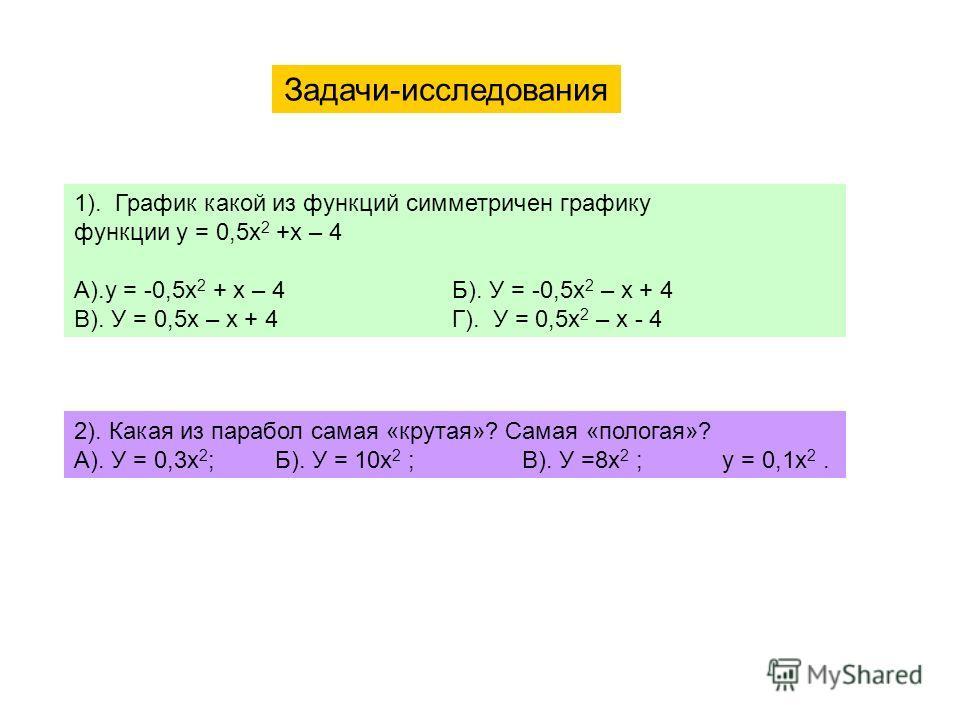 Задачи-исследования 1). График какой из функций симметричен графику функции у = 0,5х 2 +х – 4 А).у = -0,5х 2 + х – 4 Б). У = -0,5х 2 – х + 4 В). У = 0,5х – х + 4 Г). У = 0,5х 2 – х - 4 2). Какая из парабол самая «крутая»? Самая «пологая»? А). У = 0,3