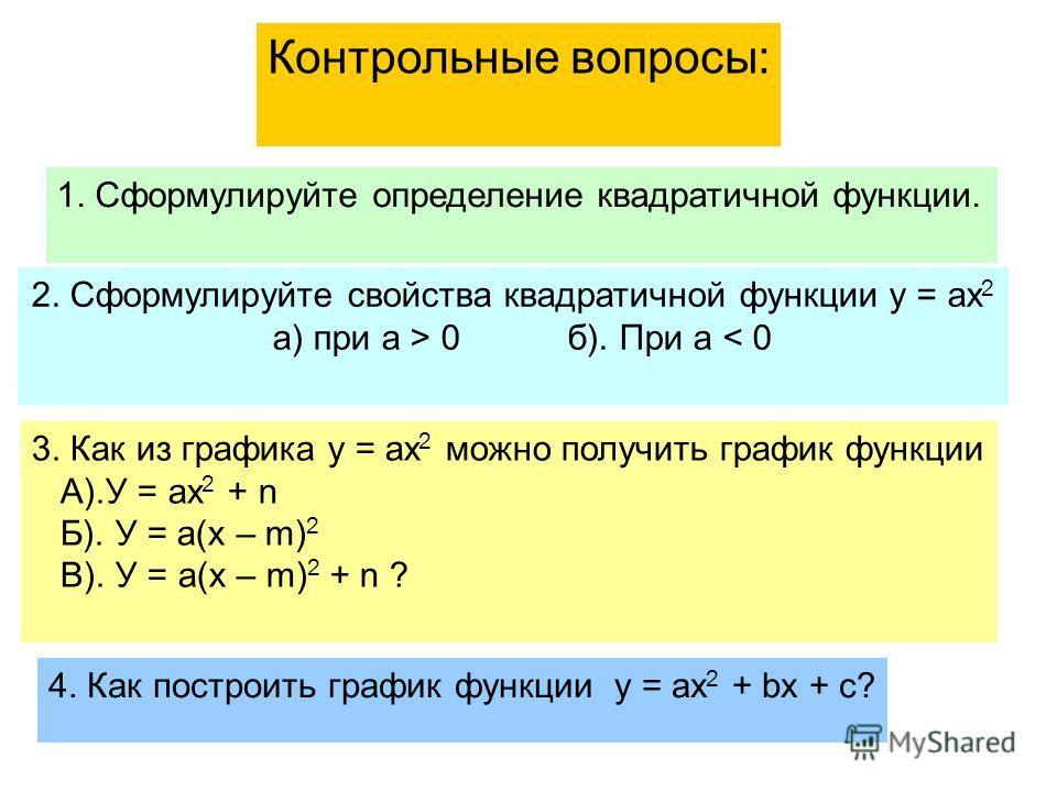 1. Сформулируйте определение квадратичной функции. 4. Как построить график функции у = ах 2 + bх + с? 3. Как из графика у = ах 2 можно получить график функции А).У = ах 2 + n Б). У = а(х – m) 2 В). У = а(х – m) 2 + n ? 2. Сформулируйте свойства квадр