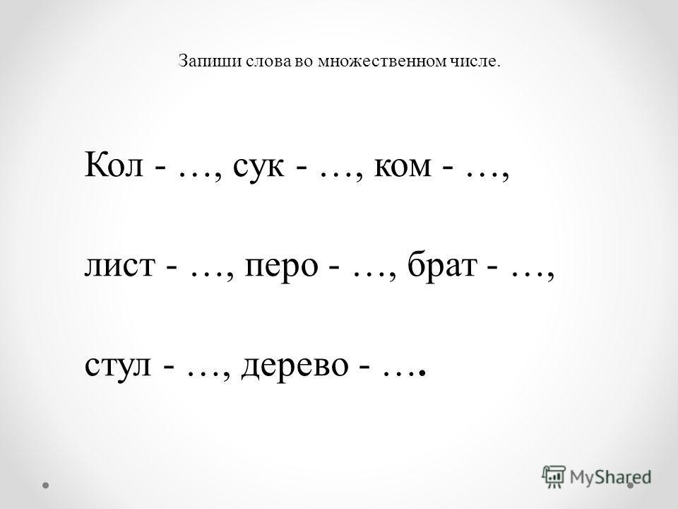 Запиши слова во множественном числе. Кол - …, сук - …, ком - …, лист - …, перо - …, брат - …, стул - …, дерево - ….