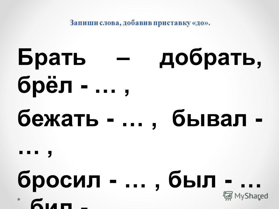 Запиши слова, добавив приставку «до». Брать – добрать, брёл - …, бежать - …, бывал - …, бросил - …, был - …, бил - …, думал - …, белил - ….