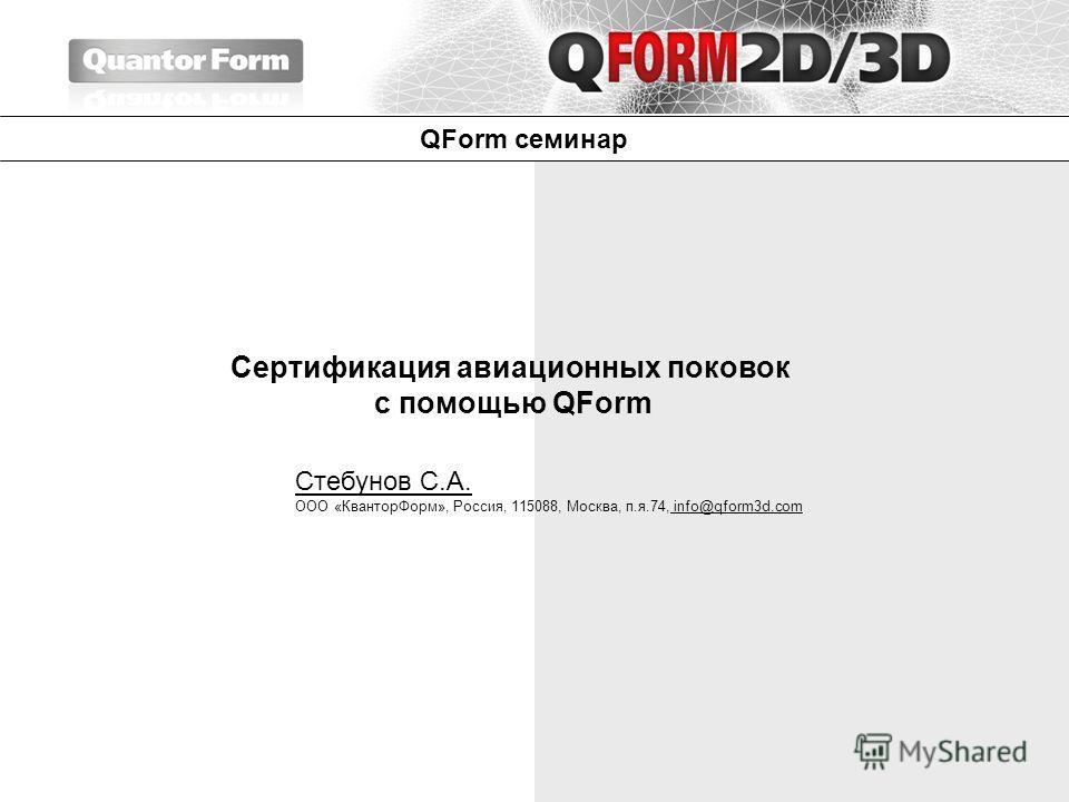 QForm семинар Сертификация авиационных поковок с помощью QForm Стебунов С.А. ООО «КванторФорм», Россия, 115088, Москва, п.я.74, info@qform3d.com