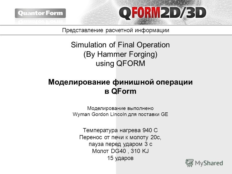 Simulation of Final Operation (By Hammer Forging) using QFORM Моделирование финишной операции в QForm Моделирование выполнено Wyman Gordon Lincoln для поставки GE Температура нагрева 940 С Перенос от печи к молоту 20с, пауза перед ударом 3 с Молот DG