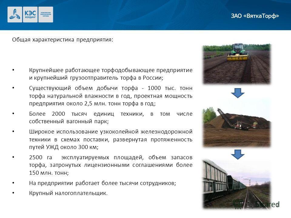 Общая характеристика предприятия: Крупнейшее работающее торфодобывающее предприятие и крупнейший грузоотправитель торфа в России; Существующий объем добычи торфа - 1000 тыс. тонн торфа натуральной влажности в год, проектная мощность предприятия около