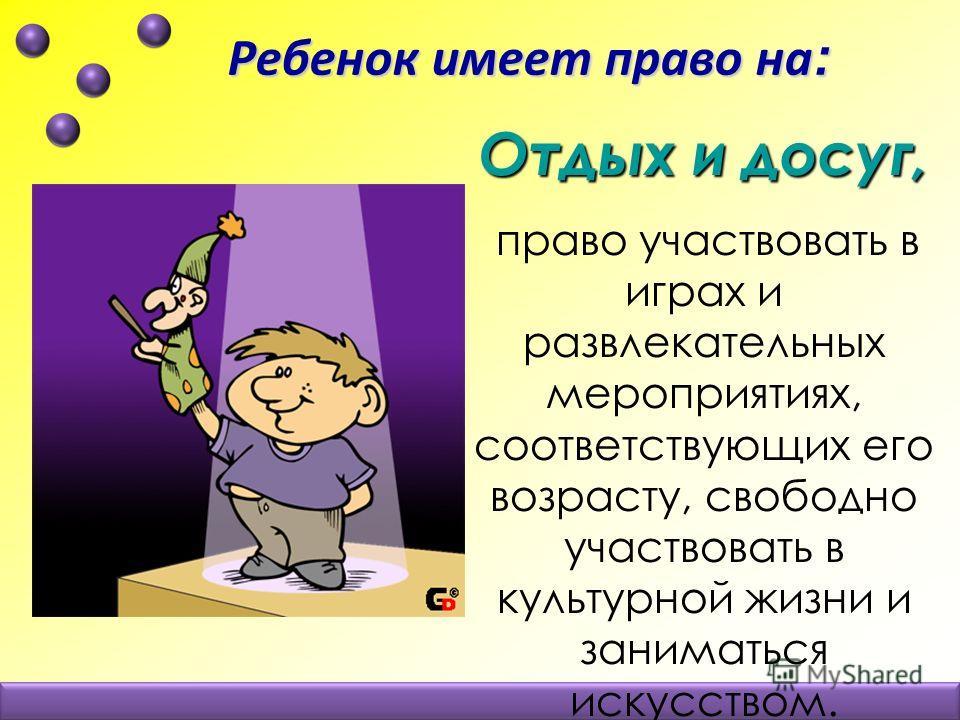 Ребенок имеет право на : Ребенок имеет право на : Отдых и досуг, право участвовать в играх и развлекательных мероприятиях, соответствующих его возрасту, свободно участвовать в культурной жизни и заниматься искусством.