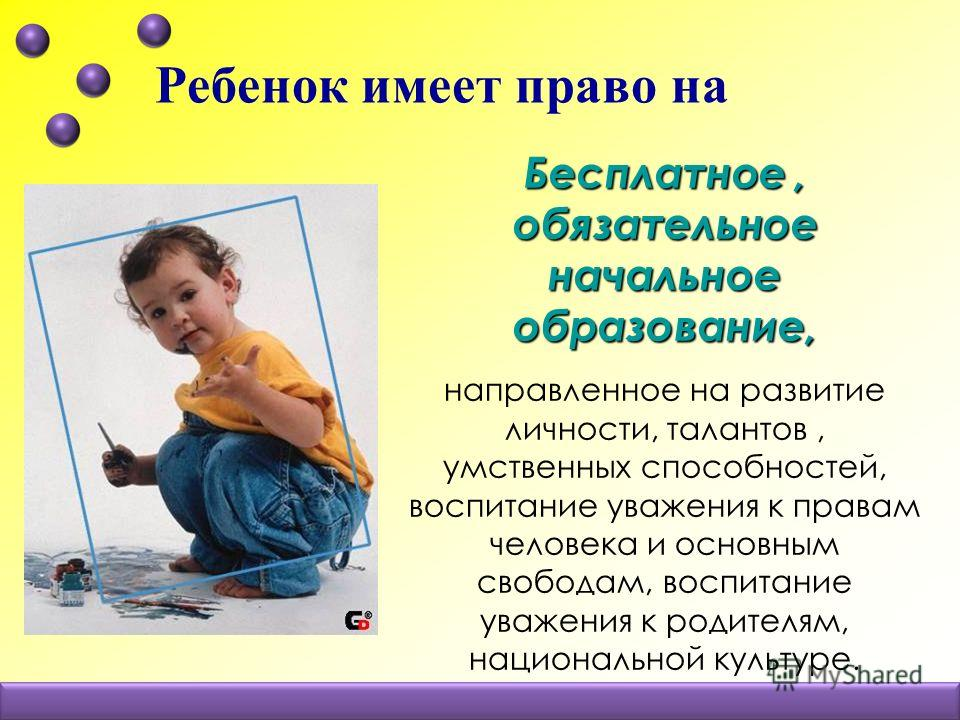 Ребенок имеет право на Бесплатное, обязательное начальное образование, направленное на развитие личности, талантов, умственных способностей, воспитание уважения к правам человека и основным свободам, воспитание уважения к родителям, национальной куль