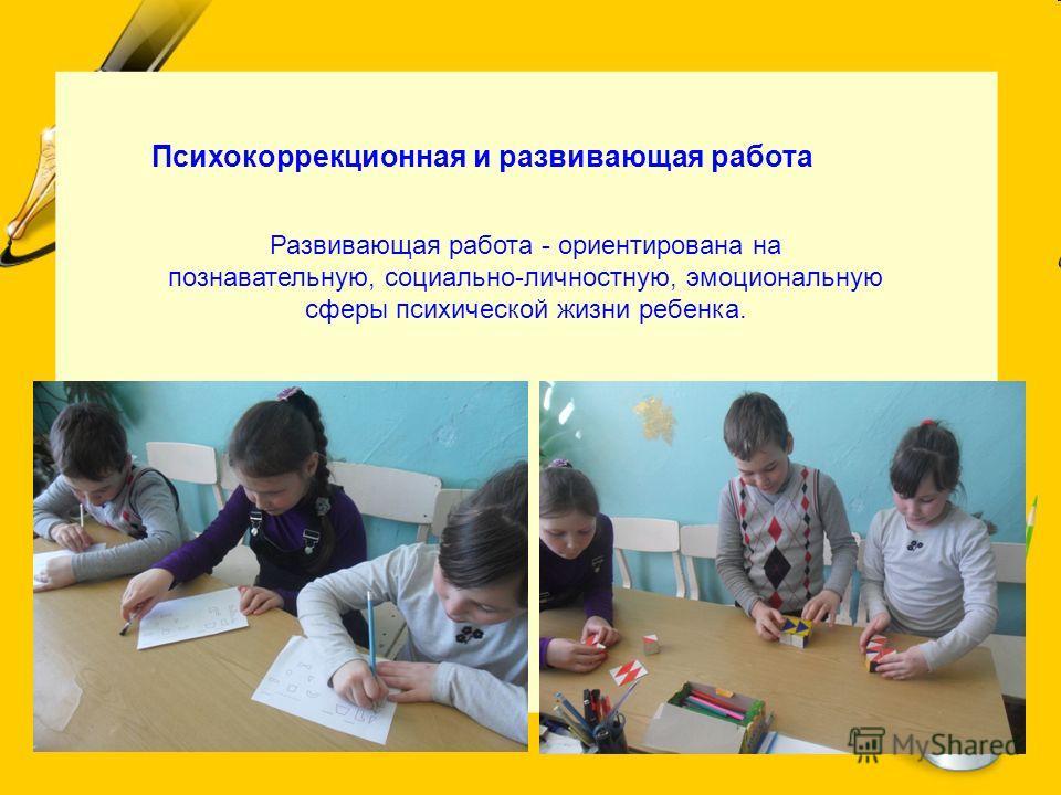 Психокоррекционная и развивающая работа Развивающая работа - ориентирована на познавательную, социально-личностную, эмоциональную сферы психической жизни ребенка.