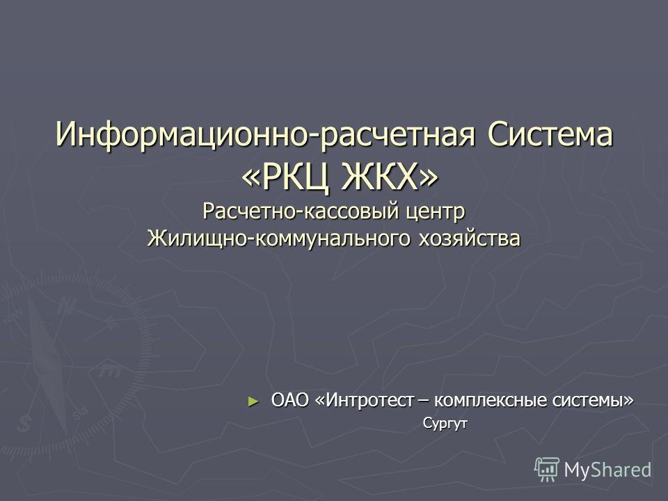 Информационно-расчетная Система «РКЦ ЖКХ» Расчетно-кассовый центр Жилищно-коммунального хозяйства ОАО «Интротест – комплексные системы» Сургут