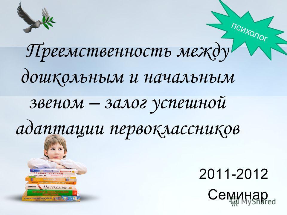 Преемственность между дошкольным и начальным звеном – залог успешной адаптации первоклассников 2011-2012 Семинар психолог