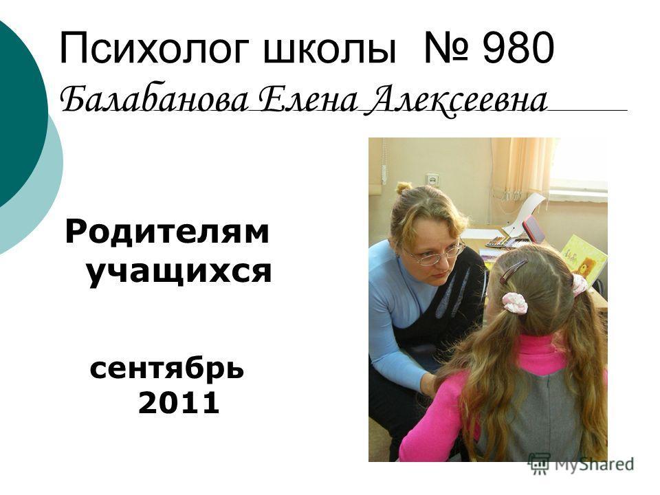 Психолог школы 980 Балабанова Елена Алексеевна Родителям учащихся сентябрь 2011