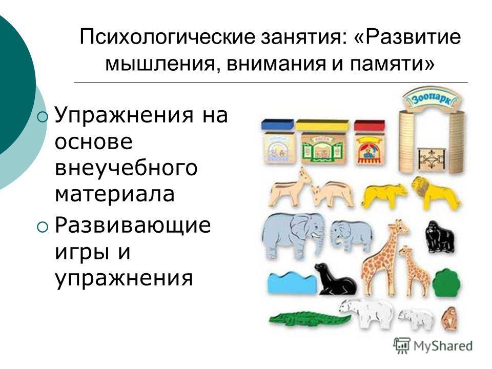 Психологические занятия: «Развитие мышления, внимания и памяти» Упражнения на основе внеучебного материала Развивающие игры и упражнения