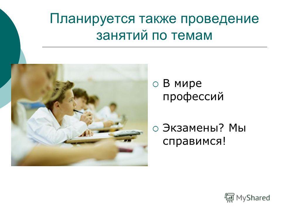 Планируется также проведение занятий по темам В мире профессий Экзамены? Мы справимся!