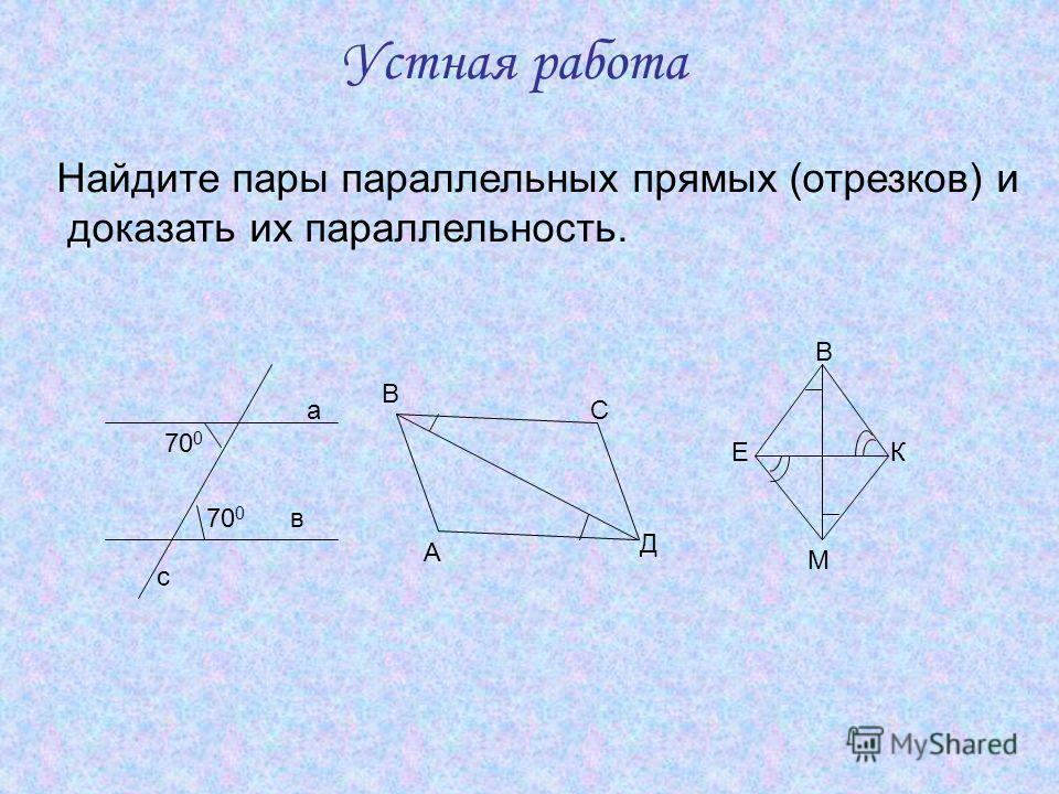 Устная работа Найдите пары параллельных прямых (отрезков) и доказать их параллельность. а в с 70 0 А В С Д М КЕ В