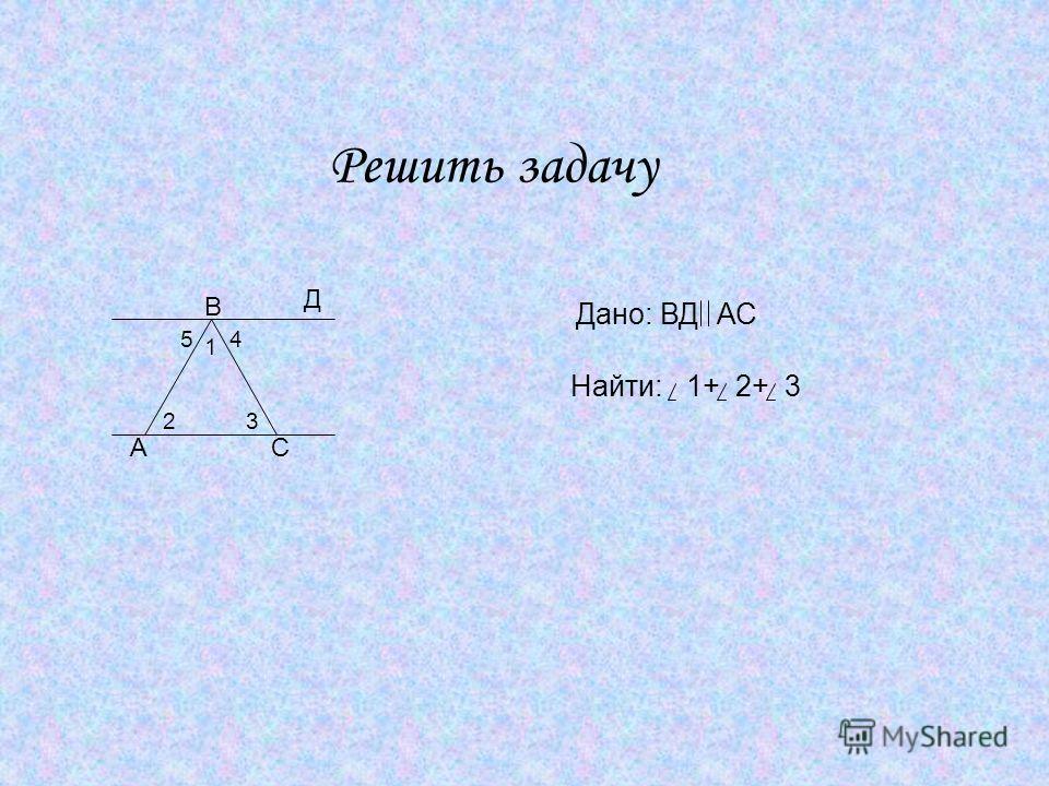 Решить задачу Дано: ВДАС Найти:1+2+3 А В С Д 1 45 23