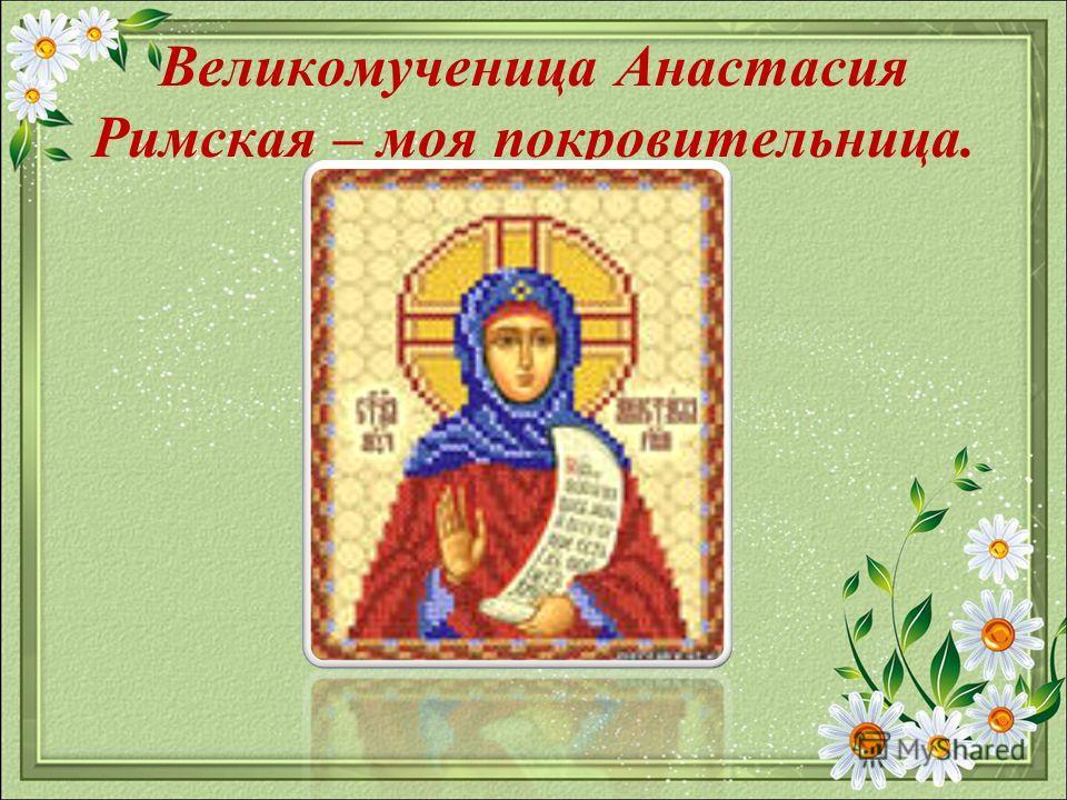 Великомученица Анастасия Римская – моя покровительница.