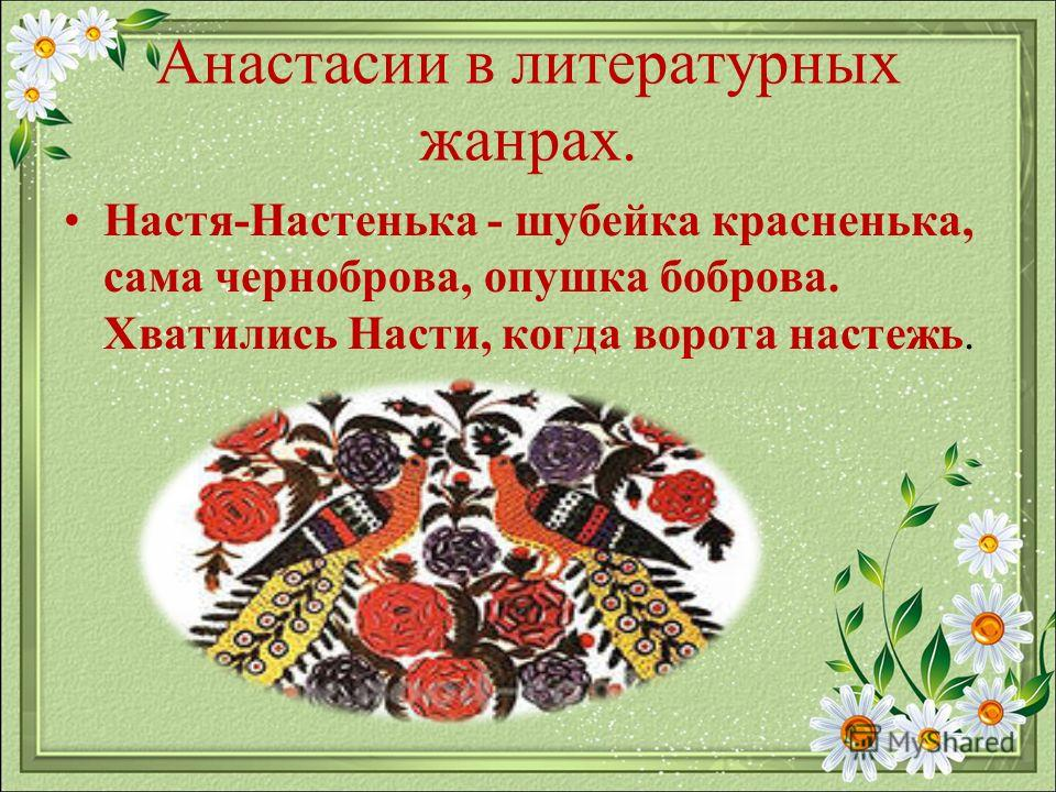 Анастасии в литературных жанрах. Настя-Настенька - шубейка красненька, сама черноброва, опушка боброва. Хватились Насти, когда ворота настежь.