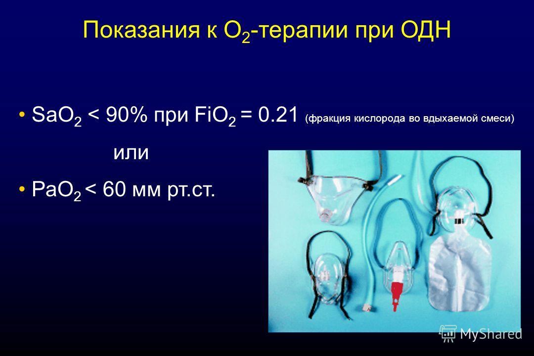 SaO 2 < 90% при FiО 2 = 0.21 (фракция кислорода во вдыхаемой смеси) или РаО 2 < 60 мм рт.ст. Показания к О 2 -терапии при ОДН