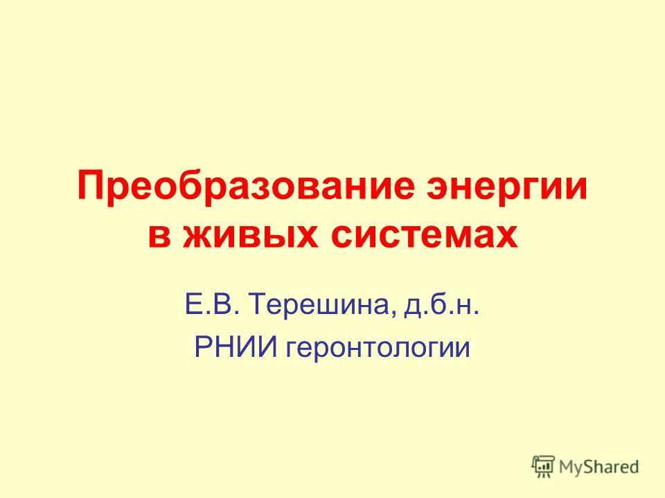 Преобразование энергии в живых системах Е.В. Терешина, д.б.н. РНИИ геронтологии