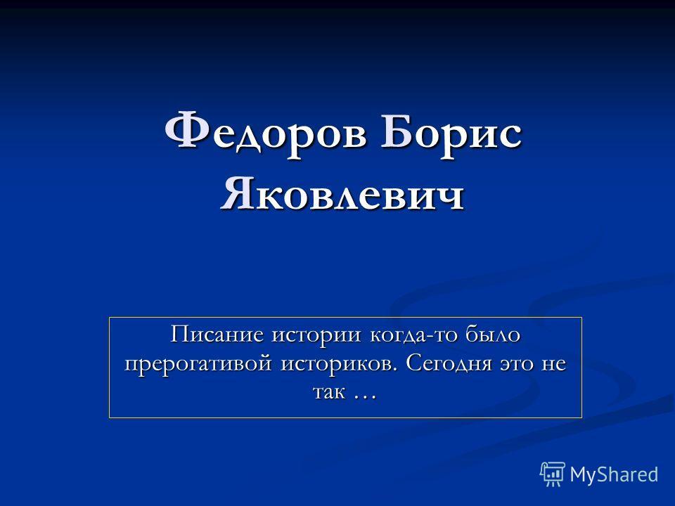 Ф едоров Борис Яковлевич Писание истории когда-то было прерогативой историков. Сегодня это не так …