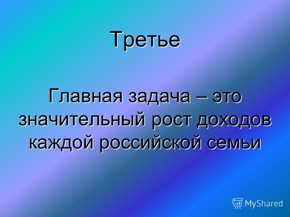 Третье Главная задача – это значительный рост доходов каждой российской семьи