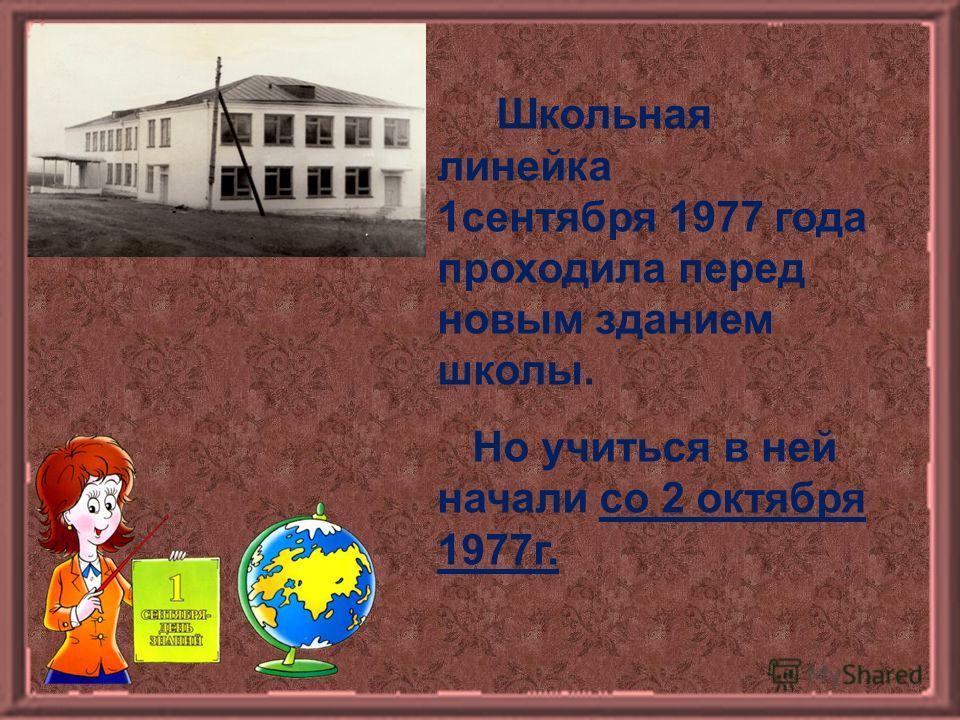 Школьная линейка 1сентября 1977 года проходила перед новым зданием школы. Но учиться в ней начали со 2 октября 1977г.