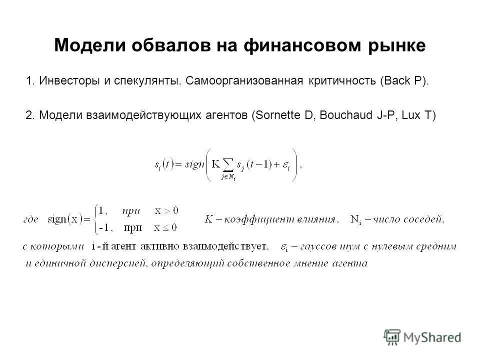 Модели обвалов на финансовом рынке 1. Инвесторы и спекулянты. Самоорганизованная критичность (Back P). 2. Модели взаимодействующих агентов (Sornette D, Bouchaud J-P, Lux T)