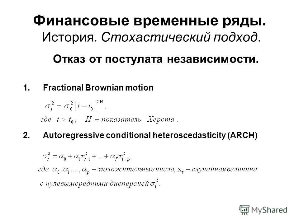 Финансовые временные ряды. История. Стохастический подход. Отказ от постулата независимости. 1.Fractional Brownian motion 2.Autoregressive conditional heteroscedasticity (ARCH)