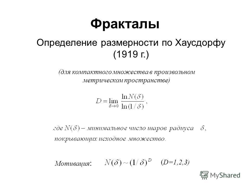 Фракталы Определение размерности по Хаусдорфу (1919 г.) (для компактного множества в произвольном метрическом пространстве) Мотивация : (D=1,2,3)