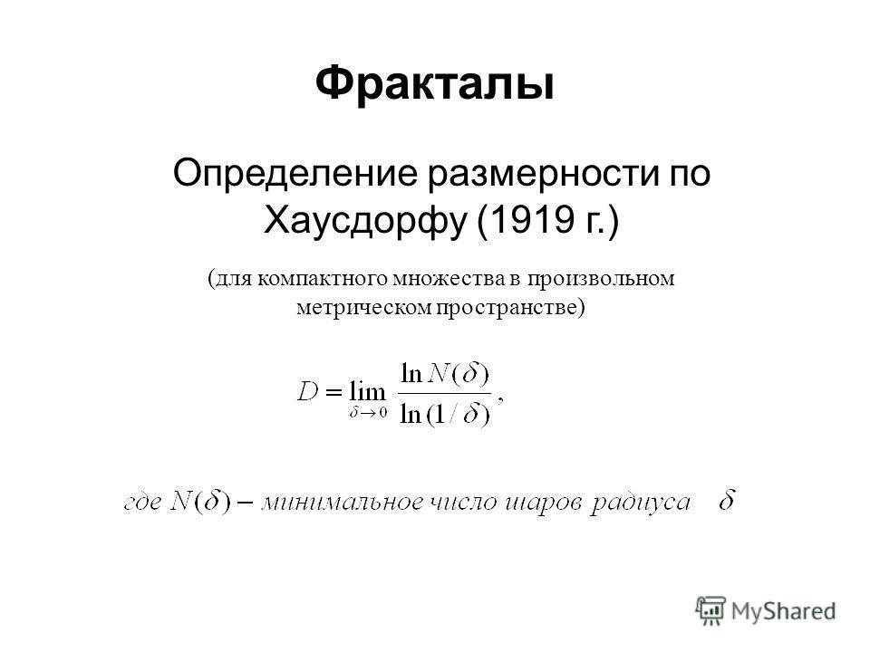 Фракталы Определение размерности по Хаусдорфу (1919 г.) (для компактного множества в произвольном метрическом пространстве)