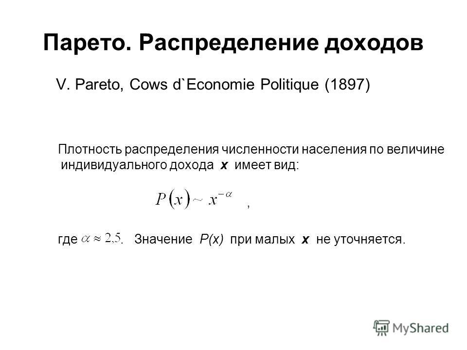 Парето. Распределение доходов V. Pareto, Cows d`Economie Politique (1897) Плотность распределения численности населения по величине индивидуального дохода х имеет вид:, где. Значение P(x) при малых x не уточняется.