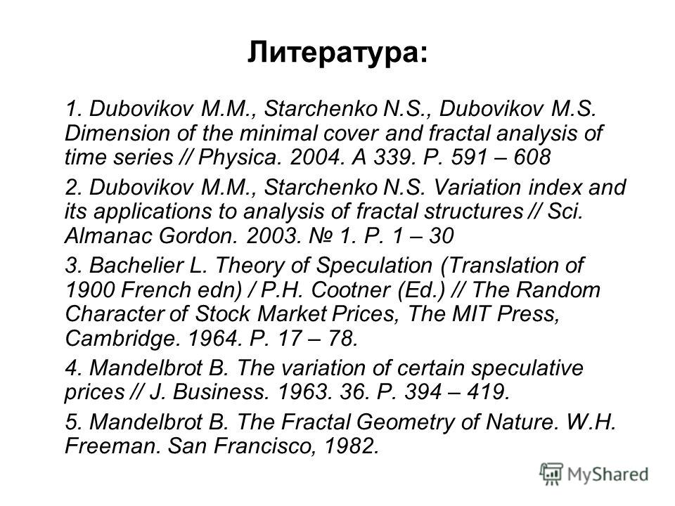 Литература: 1. Dubovikov M.M., Starchenko N.S., Dubovikov M.S. Dimension of the minimal cover and fractal analysis of time series // Physica. 2004. A 339. Р. 591 – 608 2. Dubovikov M.M., Starchenko N.S. Variation index and its applications to analysi