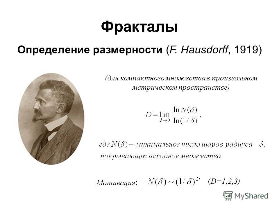 Фракталы Определение размерности (F. Hausdorff, 1919) (для компактного множества в произвольном метрическом пространстве) Мотивация : (D=1,2,3)